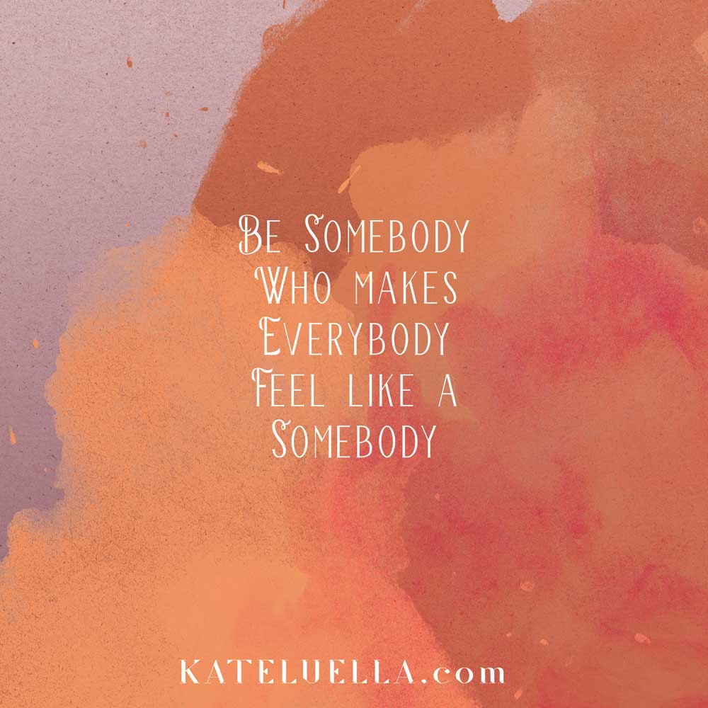 Be-somebody-who-makes-others-feel-like-a-somebody-KATE-LUELLA