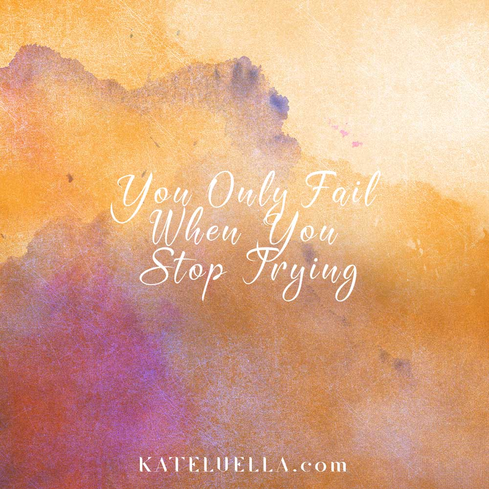 You-only-fail-when-you-stop-trying-KATE-LUELLA